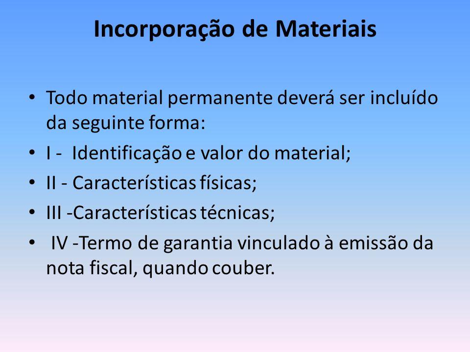 Incorporação de Materiais Todo material permanente deverá ser incluído da seguinte forma: I - Identificação e valor do material; II - Características físicas; III -Características técnicas; IV -Termo de garantia vinculado à emissão da nota fiscal, quando couber.