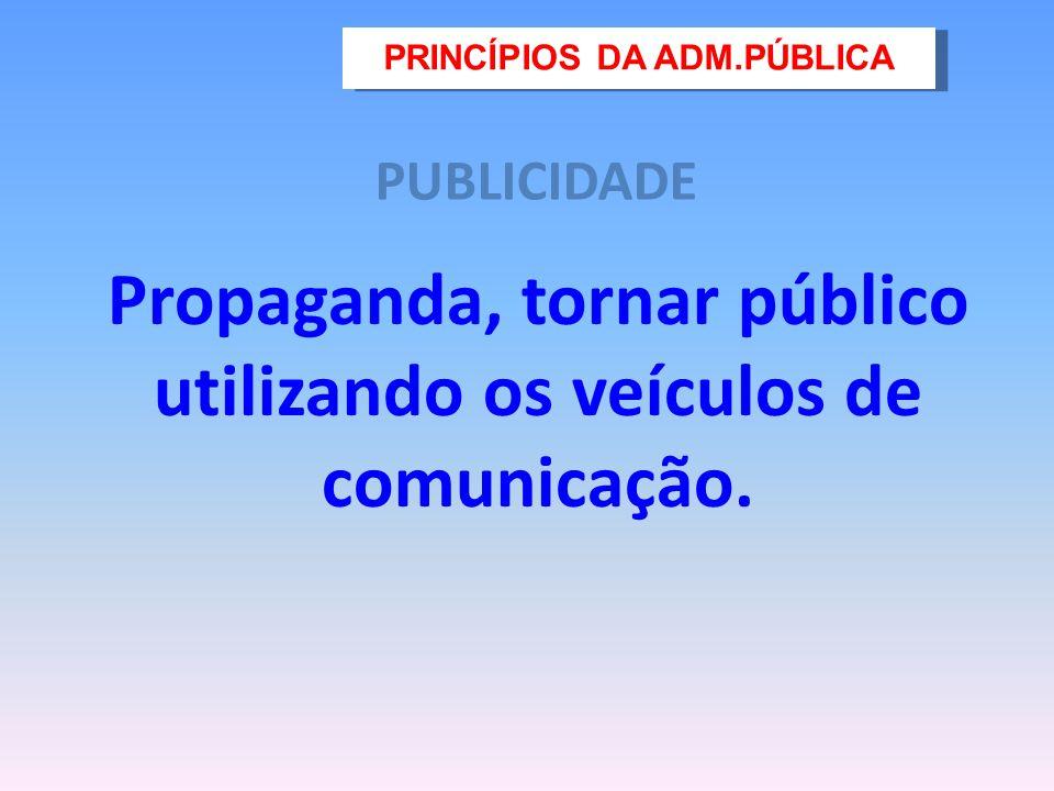 PUBLICIDADE Propaganda, tornar público utilizando os veículos de comunicação. PRINCÍPIOS DA ADM.PÚBLICA
