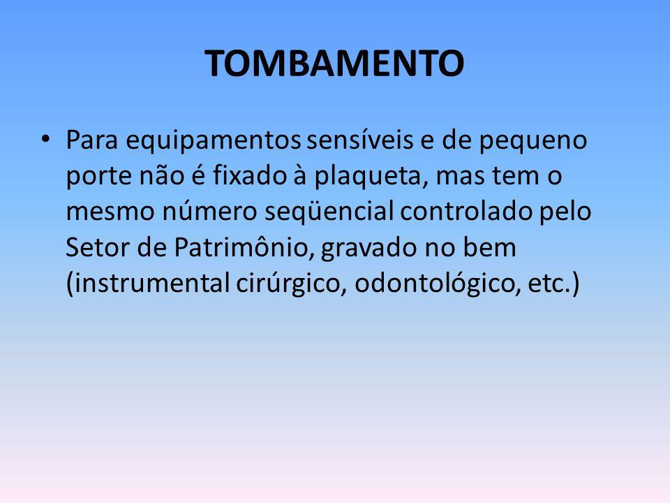TOMBAMENTO Para equipamentos sensíveis e de pequeno porte não é fixado à plaqueta, mas tem o mesmo número seqüencial controlado pelo Setor de Patrimônio, gravado no bem (instrumental cirúrgico, odontológico, etc.)