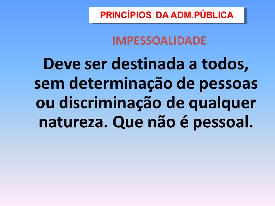 IMPESSOALIDADE Deve ser destinada a todos, sem determinação de pessoas ou discriminação de qualquer natureza. Que não é pessoal. PRINCÍPIOS DA ADM.PÚB