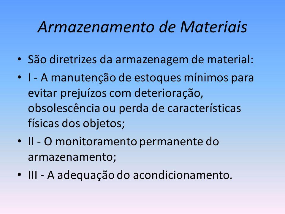 Armazenamento de Materiais São diretrizes da armazenagem de material: I - A manutenção de estoques mínimos para evitar prejuízos com deterioração, obsolescência ou perda de características físicas dos objetos; II - O monitoramento permanente do armazenamento; III - A adequação do acondicionamento.
