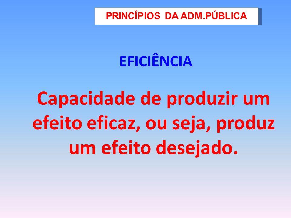 EFICIÊNCIA Capacidade de produzir um efeito eficaz, ou seja, produz um efeito desejado. PRINCÍPIOS DA ADM.PÚBLICA