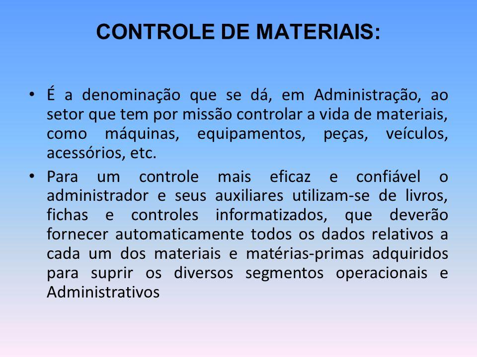 CONTROLE DE MATERIAIS: É a denominação que se dá, em Administração, ao setor que tem por missão controlar a vida de materiais, como máquinas, equipamentos, peças, veículos, acessórios, etc.