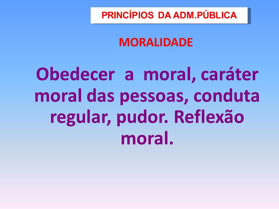 MORALIDADE Obedecer a moral, caráter moral das pessoas, conduta regular, pudor. Reflexão moral. PRINCÍPIOS DA ADM.PÚBLICA