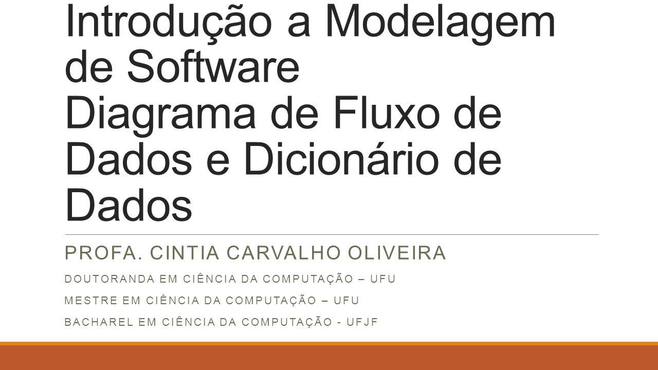Introdução a Modelagem de Software Diagrama de Fluxo de Dados e Dicionário de Dados PROFA. CINTIA CARVALHO OLIVEIRA DOUTORANDA EM CIÊNCIA DA COMPUTAÇÃ