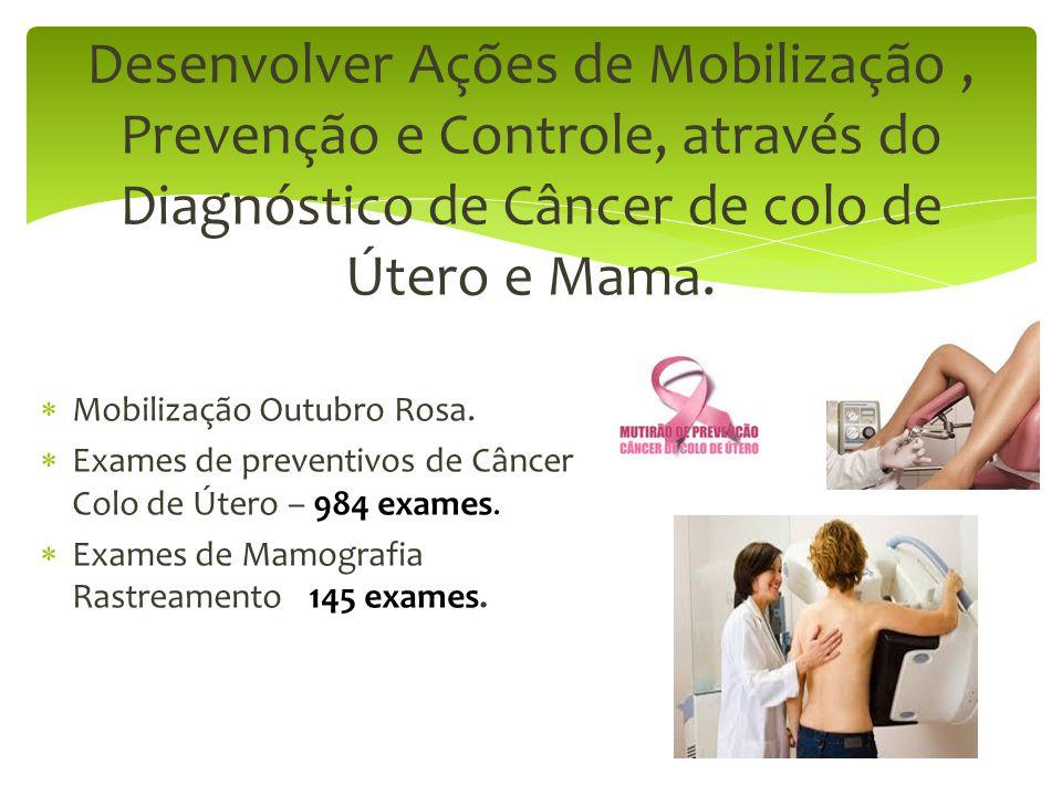 Desenvolver Ações de Mobilização, Prevenção e Controle, através do Diagnóstico de Câncer de colo de Útero e Mama.  Mobilização Outubro Rosa.  Exames