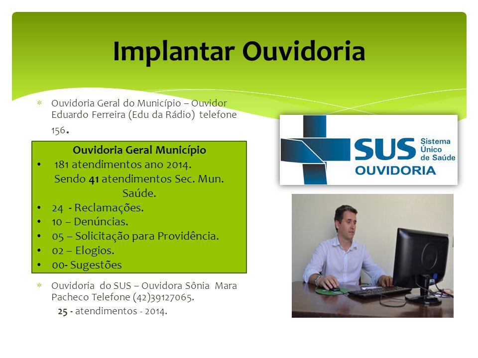 Implantar Ouvidoria  Ouvidoria Geral do Município – Ouvidor Eduardo Ferreira (Edu da Rádio) telefone 156.  Ouvidoria do SUS(Sistema Único de Saúde)-