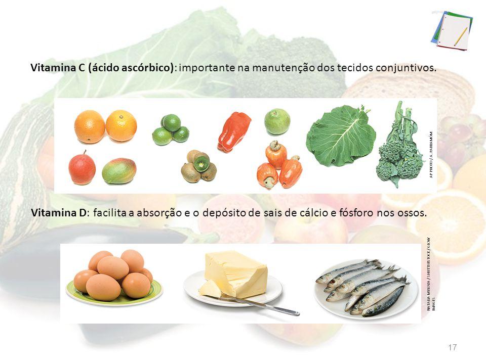 Vitamina C (ácido ascórbico): importante na manutenção dos tecidos conjuntivos. Vitamina D: facilita a absorção e o depósito de sais de cálcio e fósfo