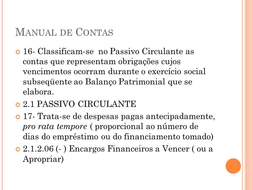 M ANUAL DE C ONTAS 16- Classificam-se no Passivo Circulante as contas que representam obrigações cujos vencimentos ocorram durante o exercício social subseqüente ao Balanço Patrimonial que se elabora.