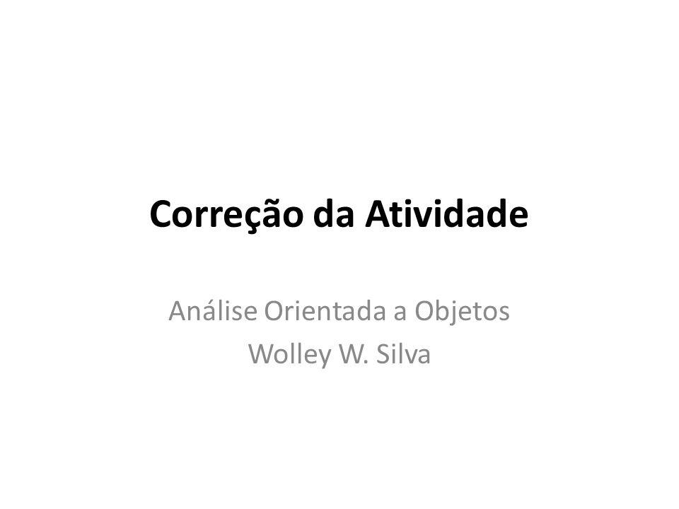 Correção da Atividade Análise Orientada a Objetos Wolley W. Silva