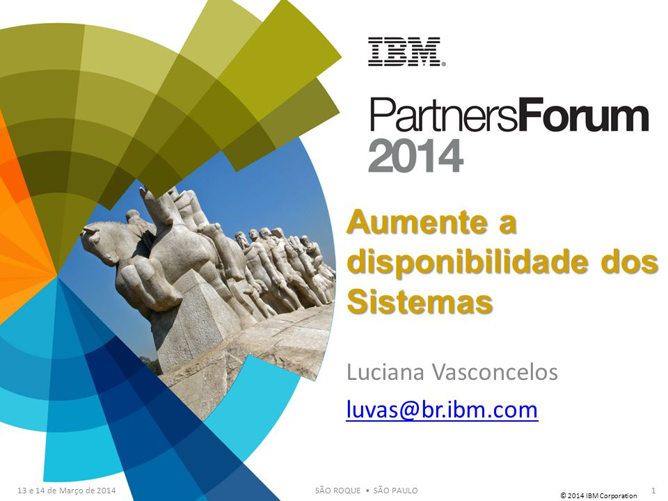 © 2014 IBM Corporation 13 e 14 de Março de 2014SÃO ROQUE SÃO PAULO Aumente a disponibilidade dos Sistemas Luciana Vasconcelos luvas@br.ibm.com 1