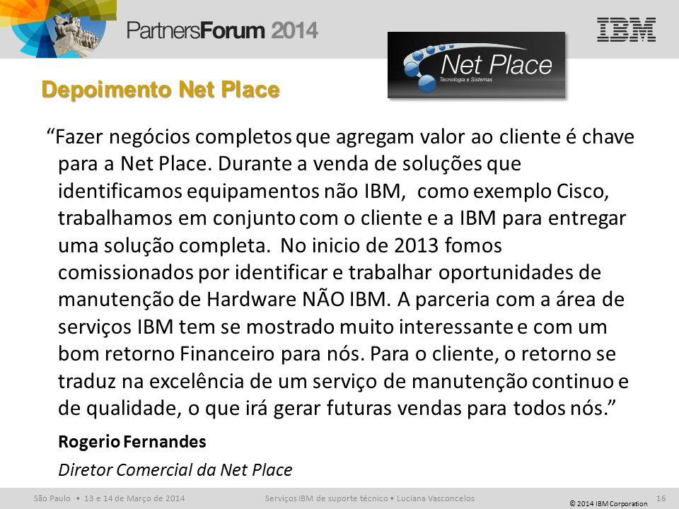 © 2014 IBM Corporation São Paulo 13 e 14 de Março de 2014 Depoimento Net Place Fazer negócios completos que agregam valor ao cliente é chave para a Net Place.