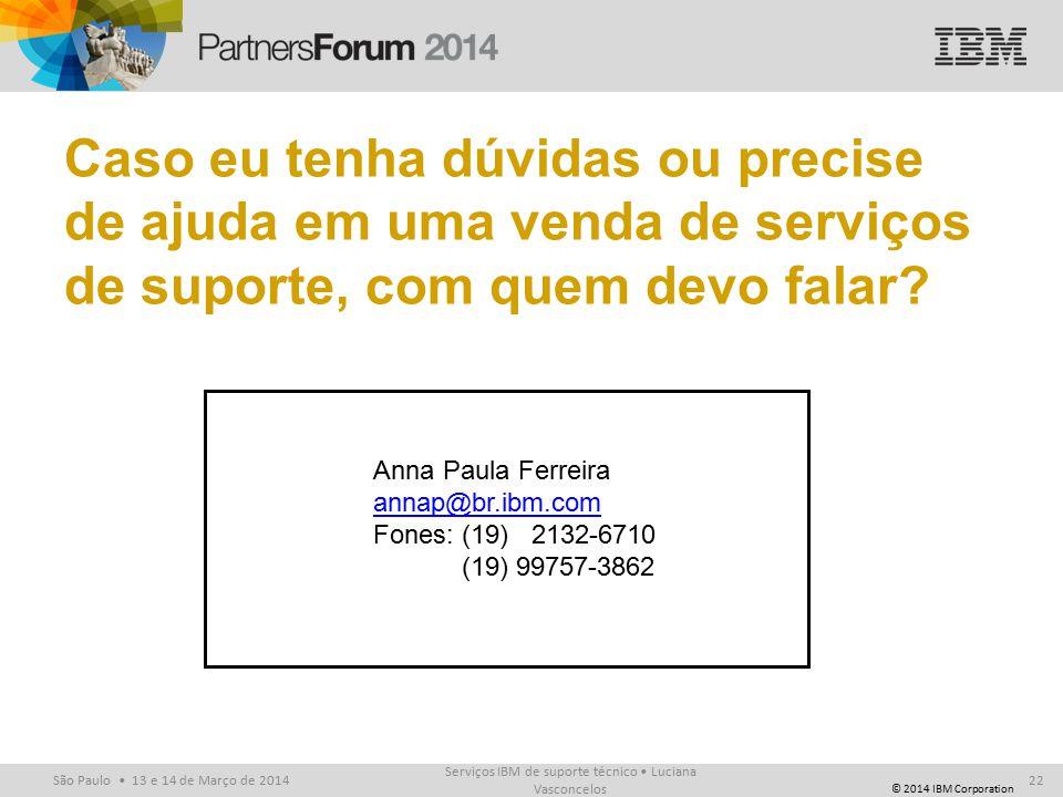 © 2014 IBM Corporation São Paulo 13 e 14 de Março de 2014 Caso eu tenha dúvidas ou precise de ajuda em uma venda de serviços de suporte, com quem devo falar.