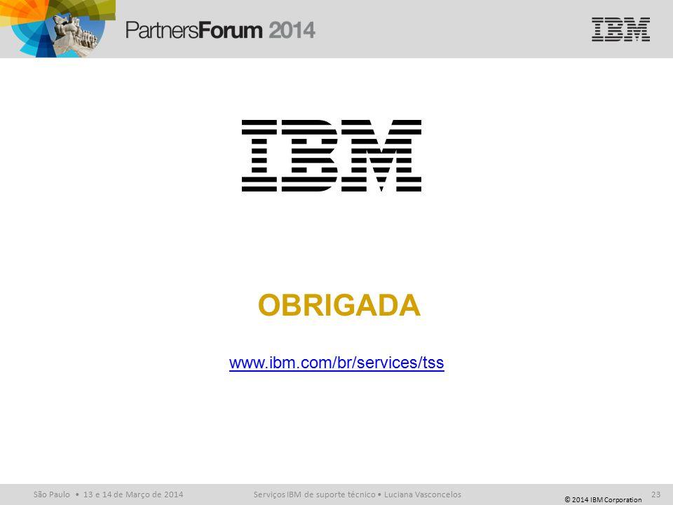 © 2014 IBM Corporation São Paulo 13 e 14 de Março de 2014 www.ibm.com/br/services/tss Serviços IBM de suporte técnico Luciana Vasconcelos23 OBRIGADA