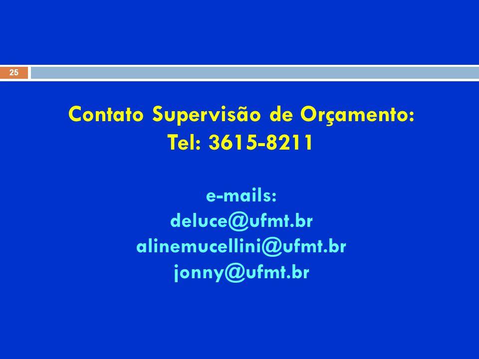 Contato Supervisão de Orçamento: Tel: 3615-8211 e-mails: deluce@ufmt.br alinemucellini@ufmt.br jonny@ufmt.br 25