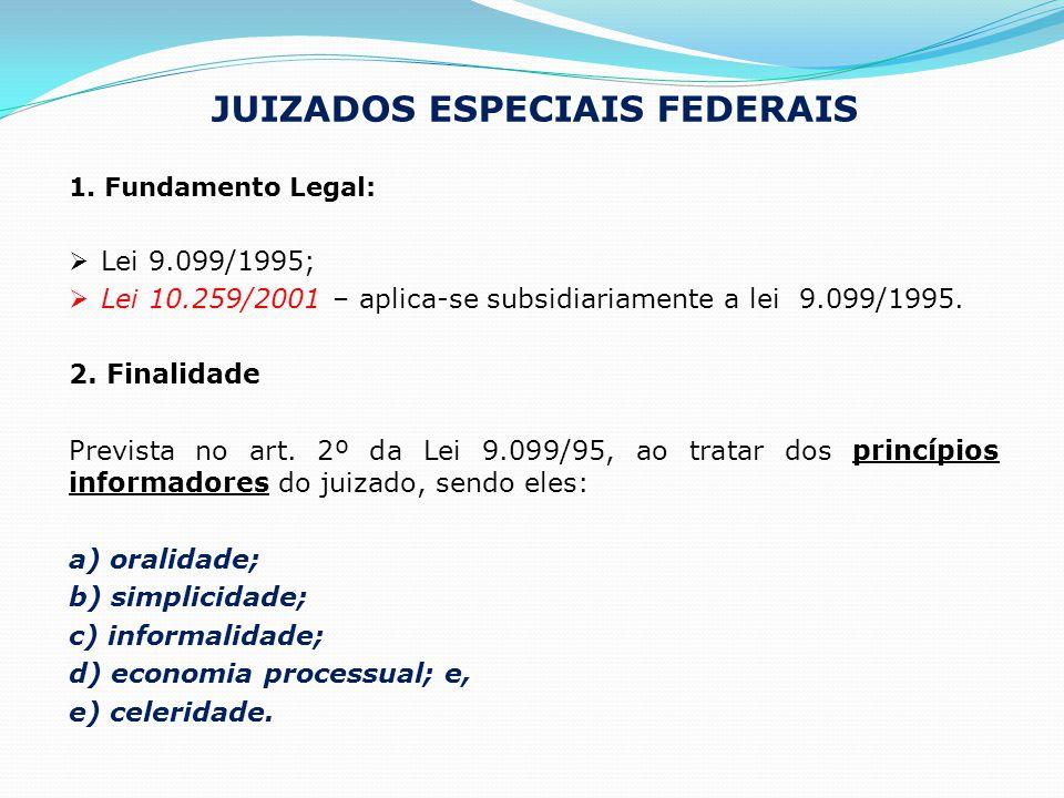 JUIZADOS ESPECIAIS FEDERAIS 1. Fundamento Legal:  Lei 9.099/1995;  Lei 10.259/2001 – aplica-se subsidiariamente a lei 9.099/1995. 2. Finalidade Prev