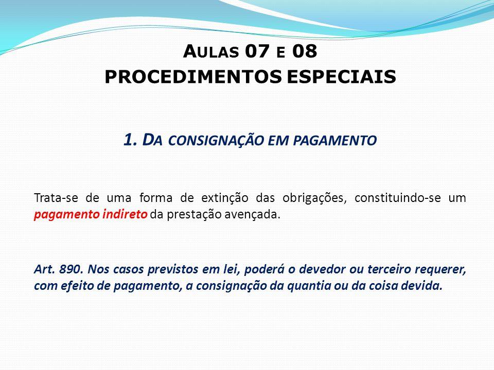 A ULAS 07 E 08 PROCEDIMENTOS ESPECIAIS 1. D A CONSIGNAÇÃO EM PAGAMENTO Trata-se de uma forma de extinção das obrigações, constituindo-se um pagamento