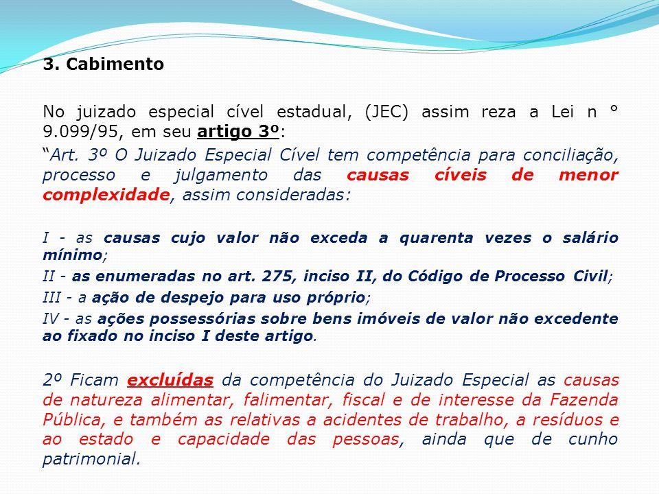 """3. Cabimento No juizado especial cível estadual, (JEC) assim reza a Lei n ° 9.099/95, em seu artigo 3º: """"Art. 3º O Juizado Especial Cível tem competên"""