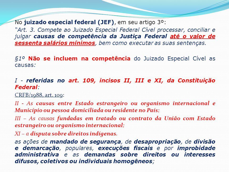 """No juizado especial federal (JEF), em seu artigo 3º: """"Art. 3. Compete ao Juizado Especial Federal Cível processar, conciliar e julgar causas de compet"""
