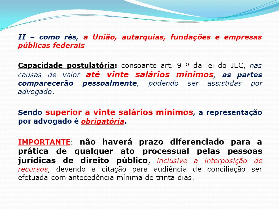 II – como rés, a União, autarquias, fundações e empresas públicas federais Capacidade postulatória: consoante art. 9 º da lei do JEC, nas causas de va