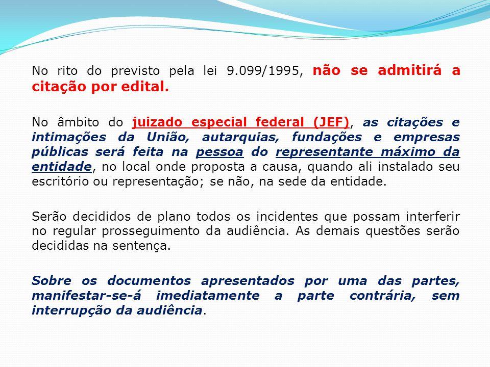 No rito do previsto pela lei 9.099/1995, não se admitirá a citação por edital. No âmbito do juizado especial federal (JEF), as citações e intimações d