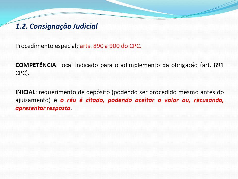 1.2. Consignação Judicial Procedimento especial: arts. 890 a 900 do CPC. COMPETÊNCIA: local indicado para o adimplemento da obrigação (art. 891 CPC).