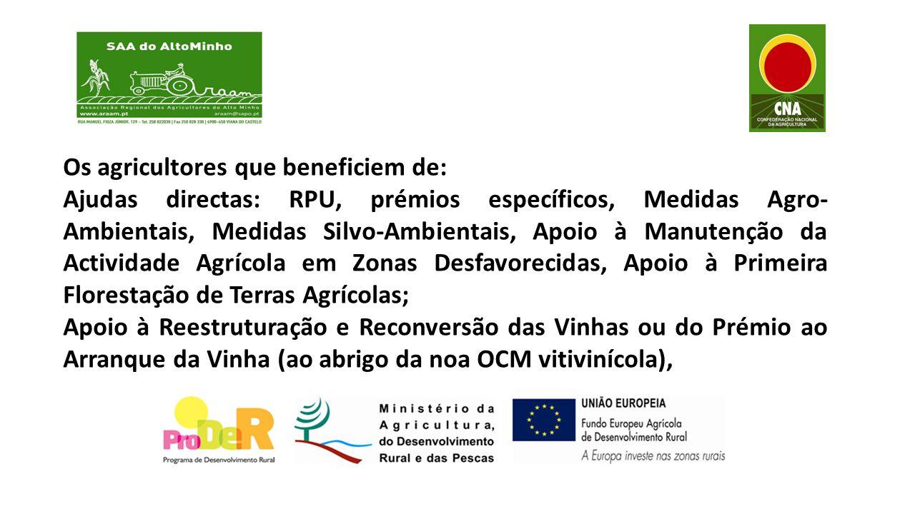 Os agricultores que beneficiem de: Ajudas directas: RPU, prémios específicos, Medidas Agro- Ambientais, Medidas Silvo-Ambientais, Apoio à Manutenção da Actividade Agrícola em Zonas Desfavorecidas, Apoio à Primeira Florestação de Terras Agrícolas; Apoio à Reestruturação e Reconversão das Vinhas ou do Prémio ao Arranque da Vinha (ao abrigo da noa OCM vitivinícola),