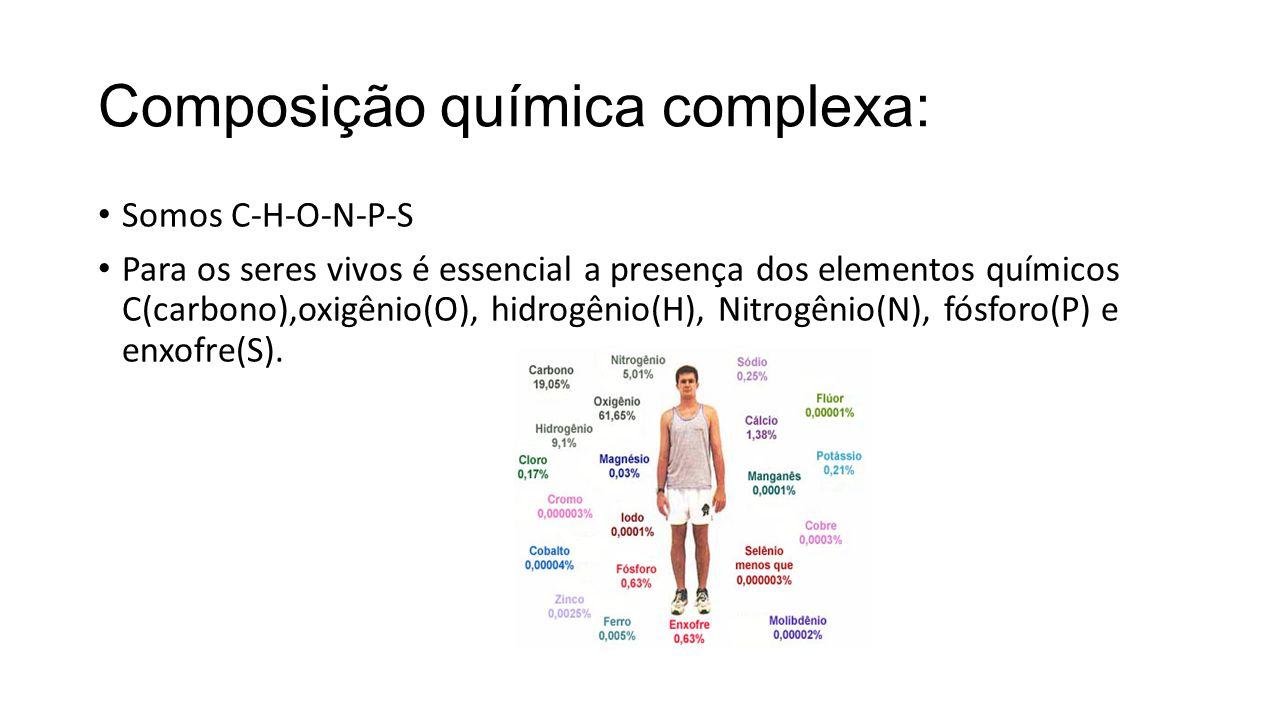 Composição química complexa: Somos C-H-O-N-P-S Para os seres vivos é essencial a presença dos elementos químicos C(carbono),oxigênio(O), hidrogênio(H), Nitrogênio(N), fósforo(P) e enxofre(S).