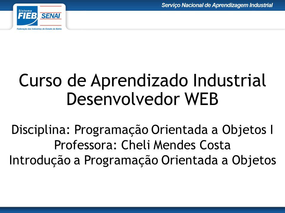 Curso de Aprendizado Industrial Desenvolvedor WEB Disciplina: Programação Orientada a Objetos I Professora: Cheli Mendes Costa Introdução a Programaçã