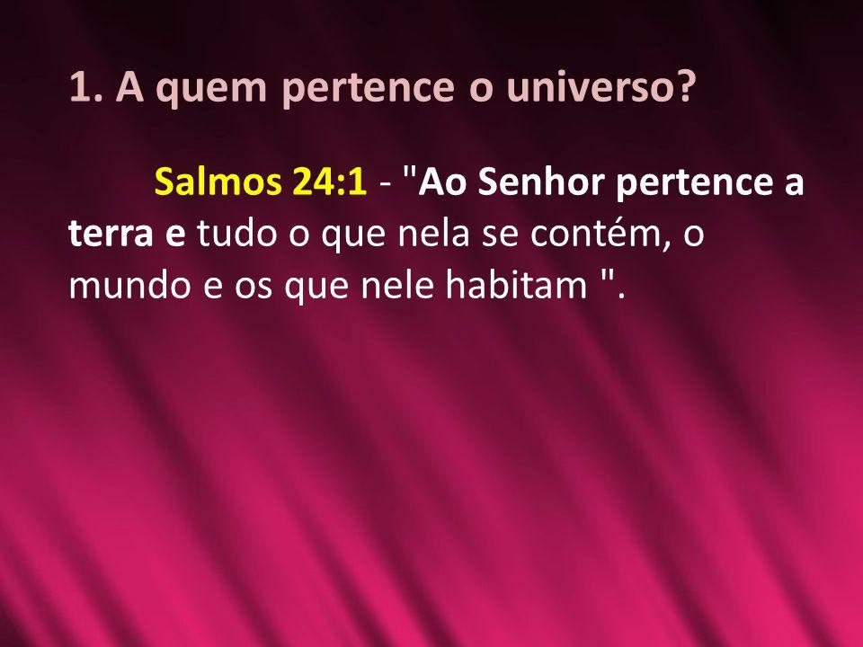 1. A quem pertence o universo? Salmos 24:1 -