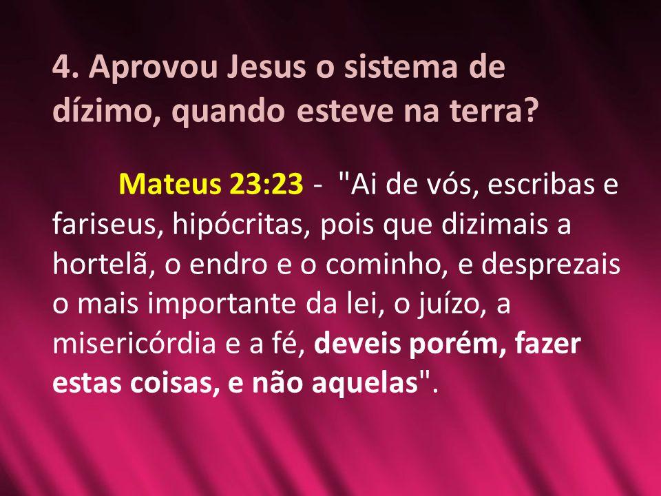4. Aprovou Jesus o sistema de dízimo, quando esteve na terra? Mateus 23:23 -
