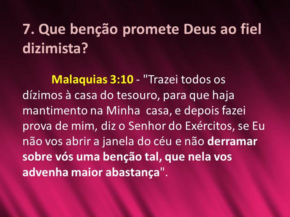 7. Que benção promete Deus ao fiel dizimista? Malaquias 3:10 -