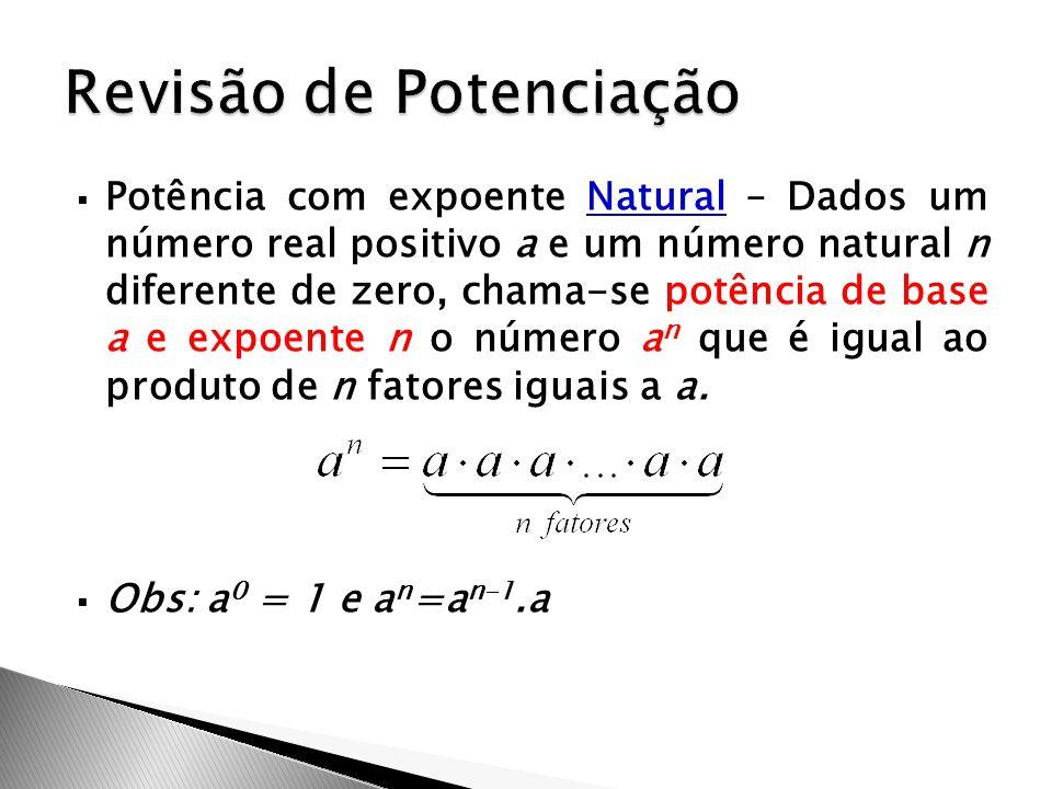  Potência com expoente Natural – Dados um número real positivo a e um número natural n diferente de zero, chama-se potência de base a e expoente n o