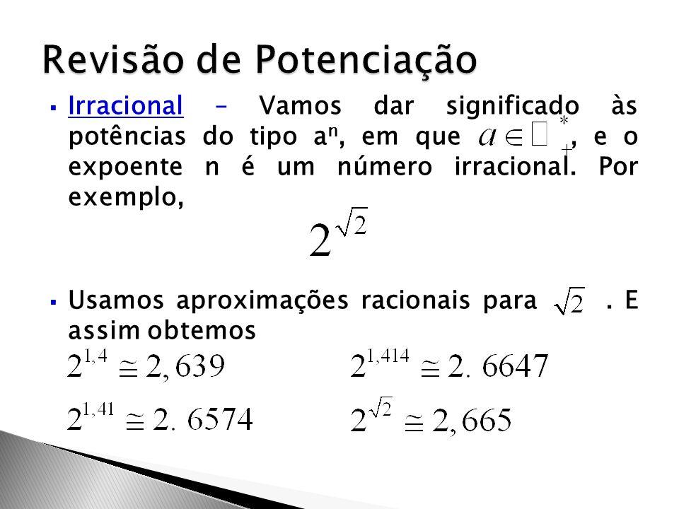  Irracional – Vamos dar significado às potências do tipo a n, em que, e o expoente n é um número irracional. Por exemplo,  Usamos aproximações racio