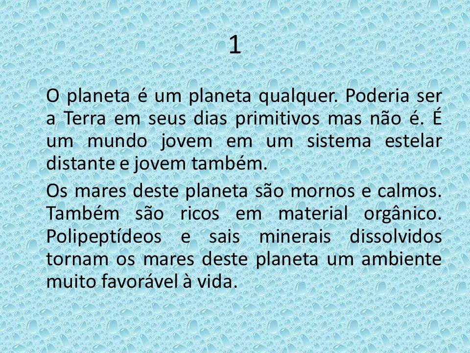 1 O planeta é um planeta qualquer. Poderia ser a Terra em seus dias primitivos mas não é. É um mundo jovem em um sistema estelar distante e jovem tamb