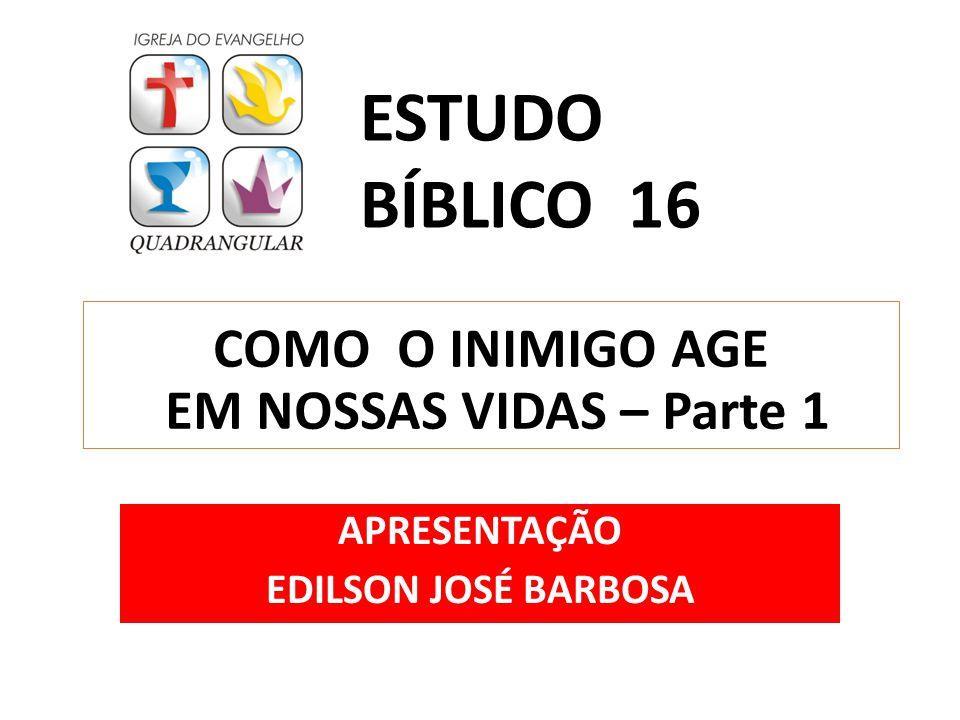 COMO O INIMIGO AGE EM NOSSAS VIDAS – Parte 1 APRESENTAÇÃO EDILSON JOSÉ BARBOSA ESTUDO BÍBLICO 16