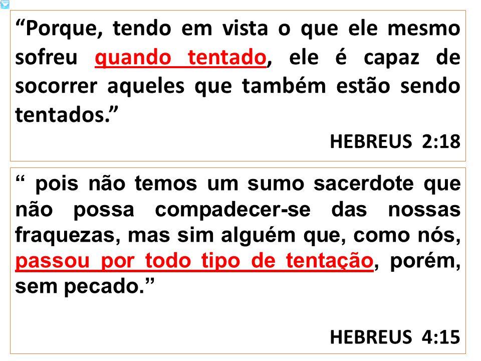 Porque, tendo em vista o que ele mesmo sofreu quando tentado, ele é capaz de socorrer aqueles que também estão sendo tentados. HEBREUS 2:18 pois não temos um sumo sacerdote que não possa compadecer-se das nossas fraquezas, mas sim alguém que, como nós, passou por todo tipo de tentação, porém, sem pecado. HEBREUS 4:15