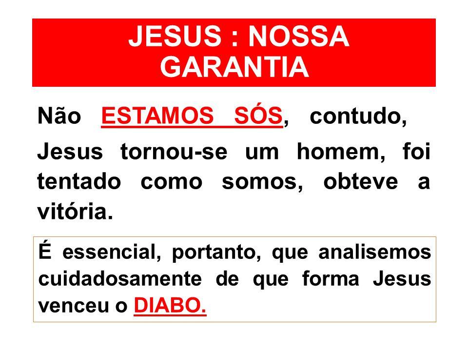 JESUS : NOSSA GARANTIA Não ESTAMOS SÓS, contudo, Jesus tornou-se um homem, foi tentado como somos, obteve a vitória. É essencial, portanto, que analis