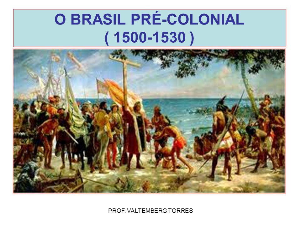 O BRASIL PRÉ-COLONIAL ( 1500-1530 ) PROF. VALTEMBERG TORRES
