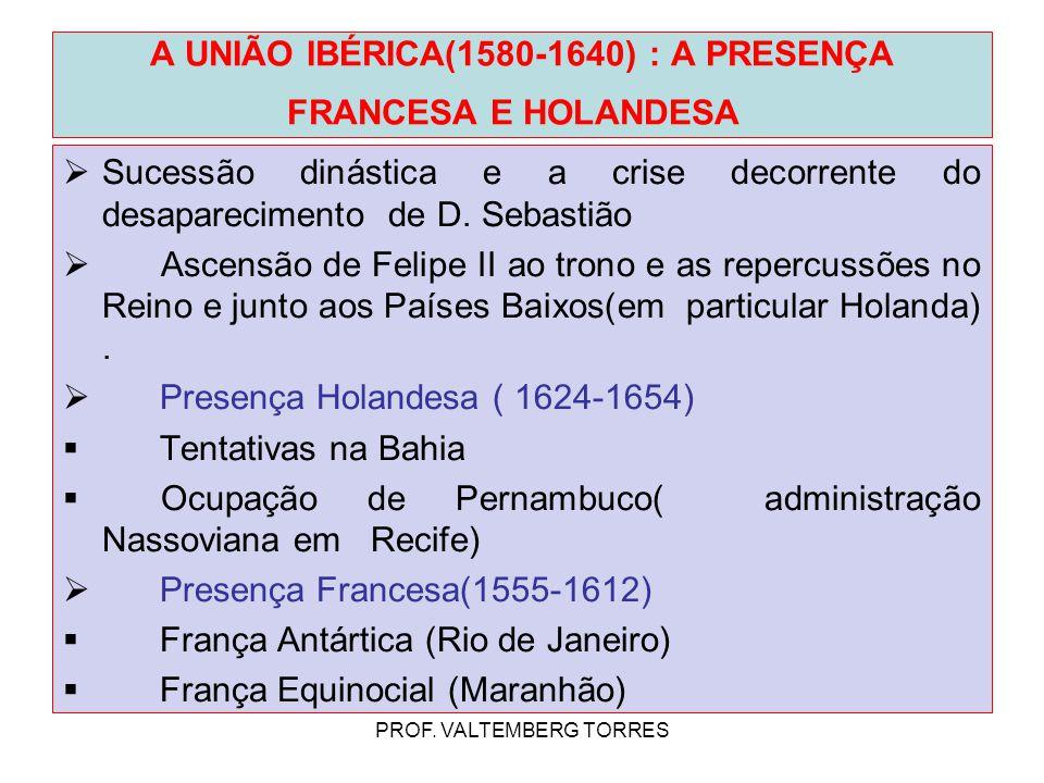 A UNIÃO IBÉRICA(1580-1640) : A PRESENÇA FRANCESA E HOLANDESA  Sucessão dinástica e a crise decorrente do desaparecimento de D. Sebastião  Ascensão d