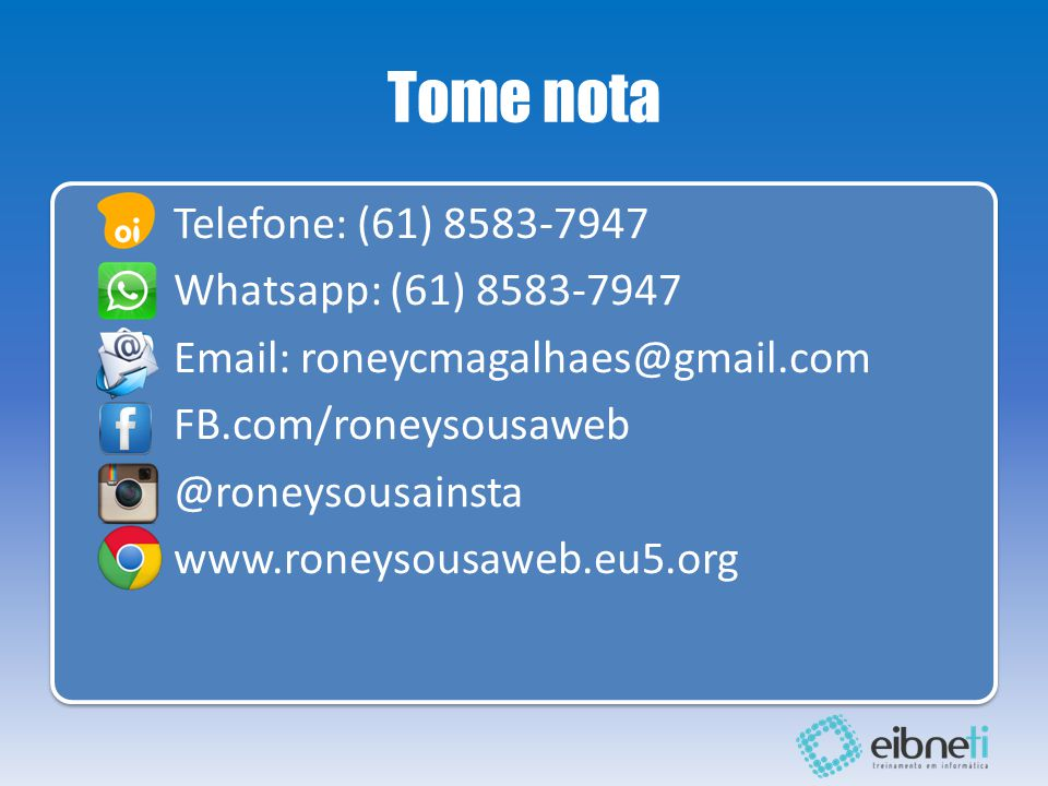 Tome nota Telefone: (61) 8583-7947 Whatsapp: (61) 8583-7947 Email: roneycmagalhaes@gmail.com FB.com/roneysousaweb @roneysousainsta www.roneysousaweb.eu5.org Telefone: (61) 8583-7947 Whatsapp: (61) 8583-7947 Email: roneycmagalhaes@gmail.com FB.com/roneysousaweb @roneysousainsta www.roneysousaweb.eu5.org