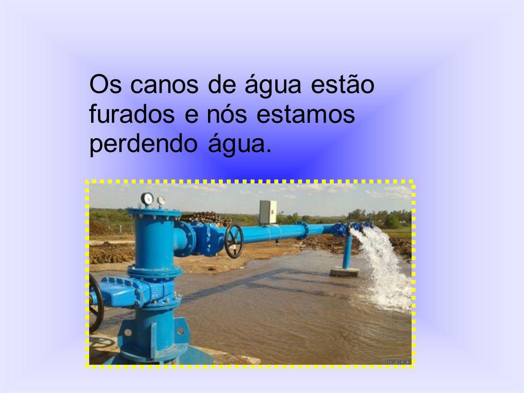 Os canos de água estão furados e nós estamos perdendo água.