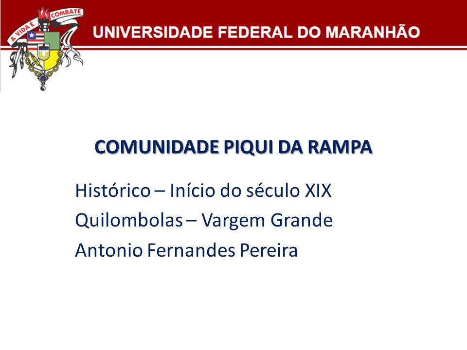 COMUNIDADE PIQUI DA RAMPA Histórico – Início do século XIX Quilombolas – Vargem Grande Antonio Fernandes Pereira