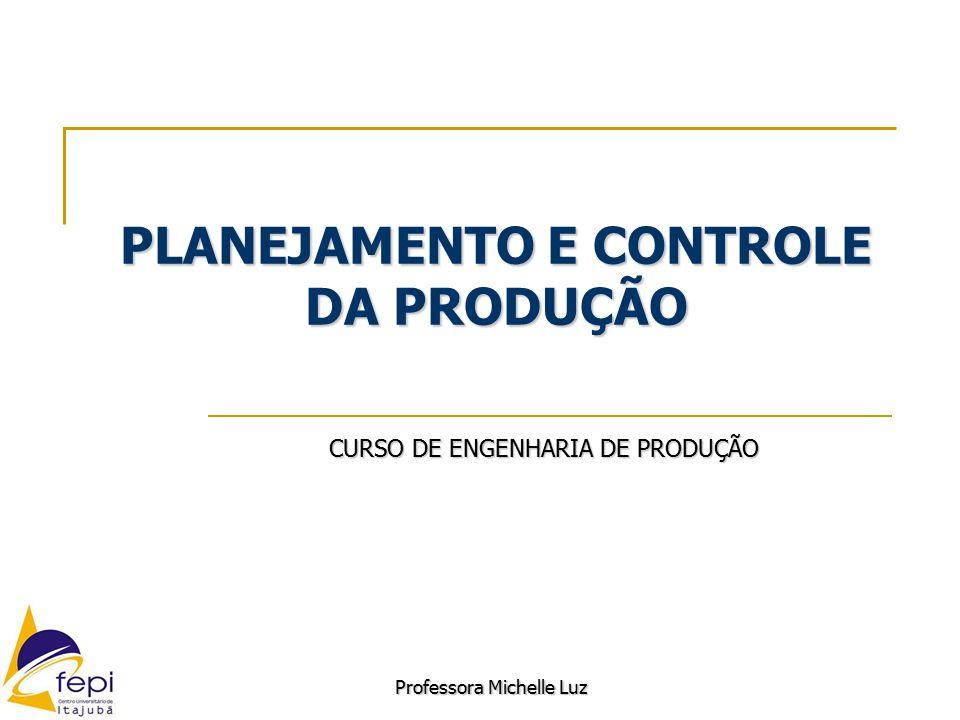 PLANEJAMENTO E CONTROLE DA PRODUÇÃO CURSO DE ENGENHARIA DE PRODUÇÃO Professora Michelle Luz