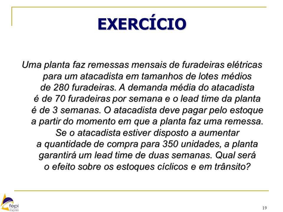 19 EXERCÍCIO Uma planta faz remessas mensais de furadeiras elétricas para um atacadista em tamanhos de lotes médios de 280 furadeiras. A demanda média