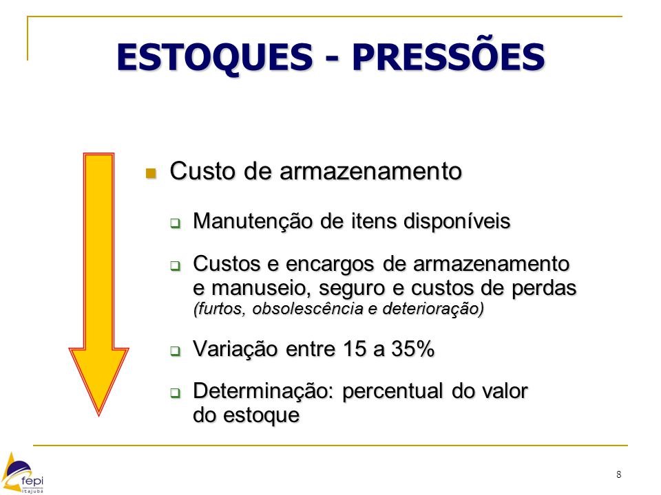8 ESTOQUES - PRESSÕES Custo de armazenamento Custo de armazenamento  Manutenção de itens disponíveis  Custos e encargos de armazenamento e manuseio,