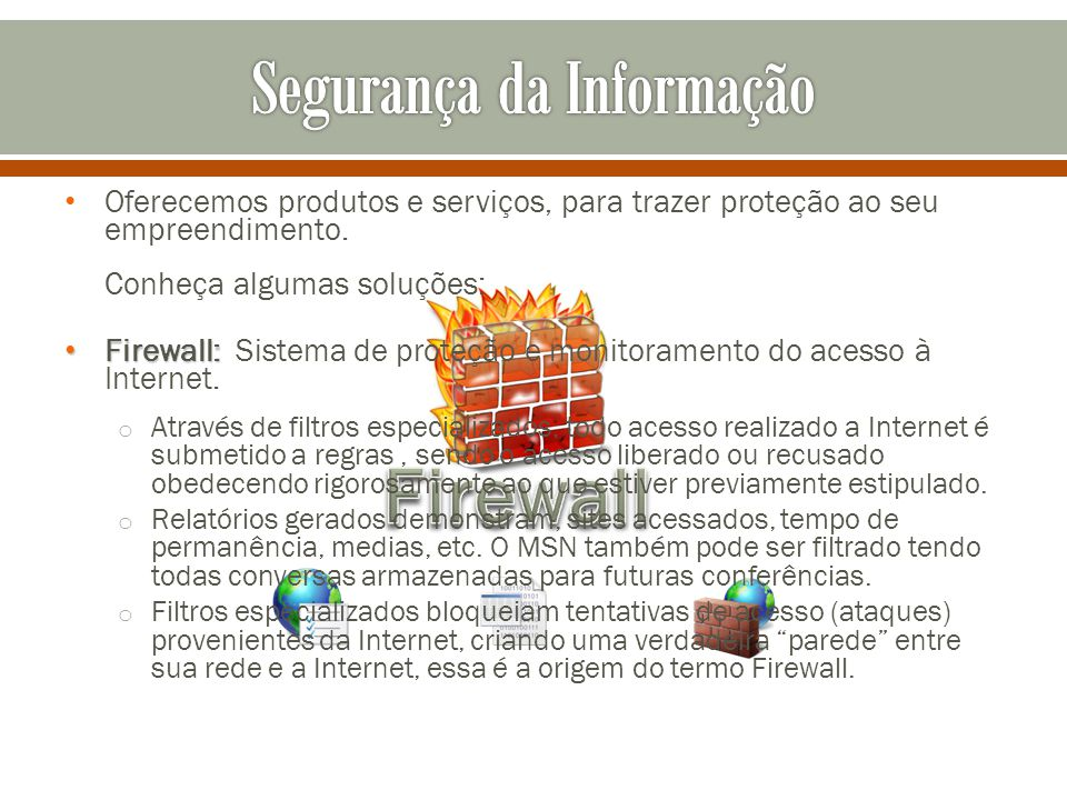 Oferecemos produtos e serviços, para trazer proteção ao seu empreendimento. Conheça algumas soluções: Firewall: Firewall: Sistema de proteção e monito