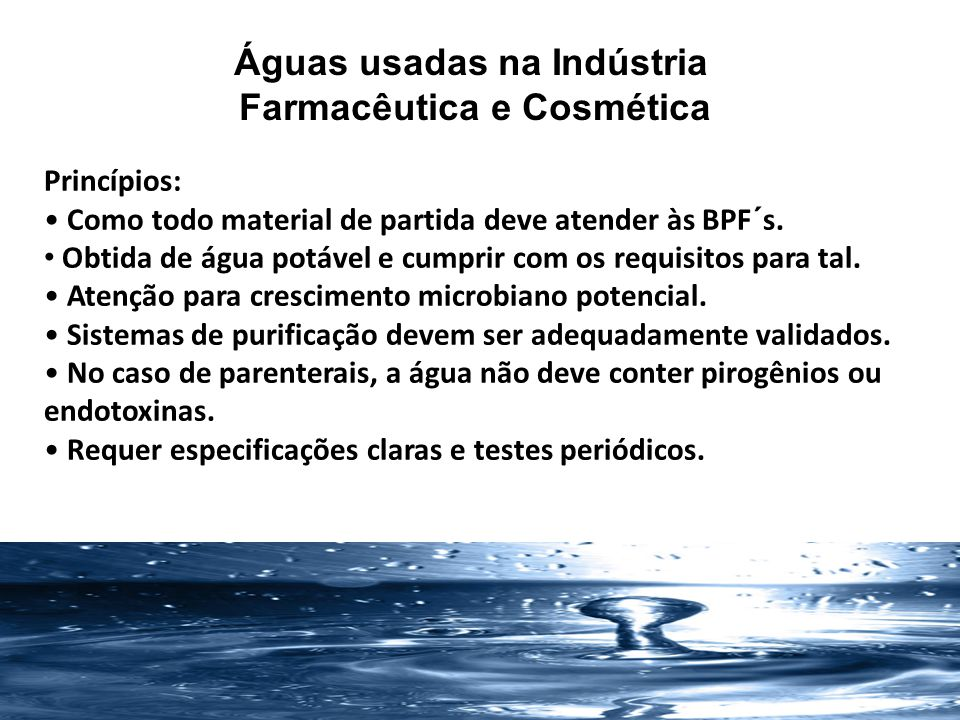 Águas usadas na Indústria Farmacêutica e Cosmética água potável água deionizada água purificada (AP ou PW ) água para injetáveis (API ou WFI )