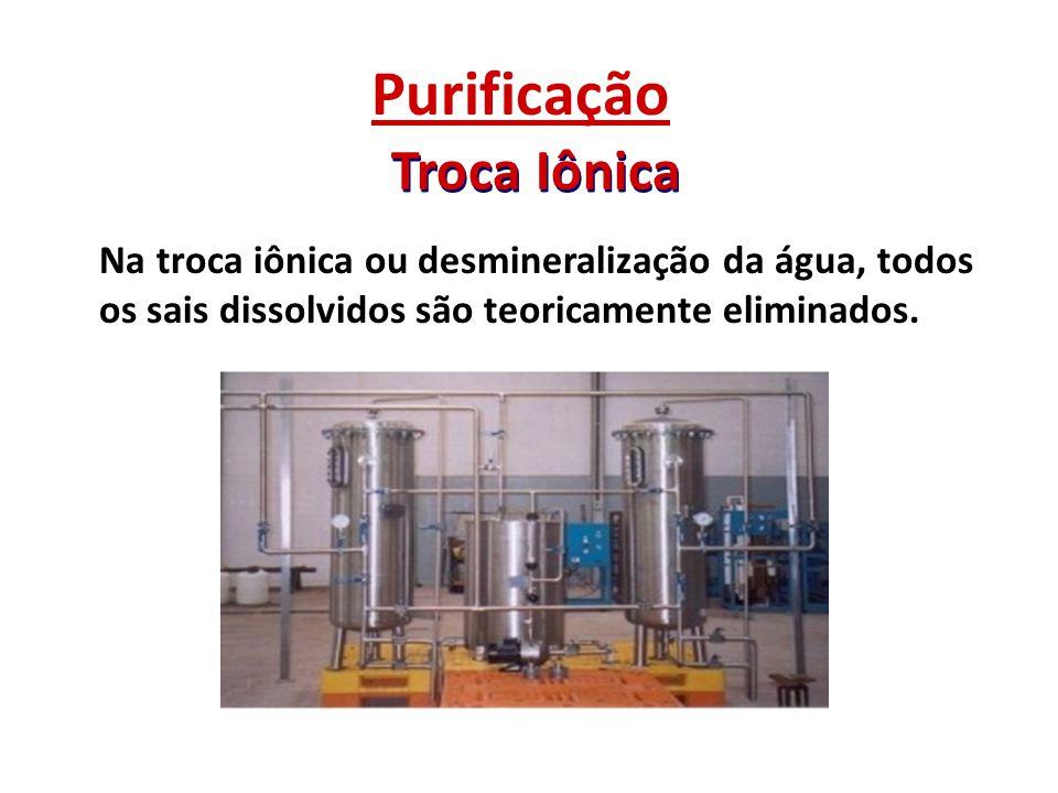 Troca Iônica Purificação - Consiste na passagem de água por uma coluna de troca catiônica e aniônica, constituída de resinas sintéticas.