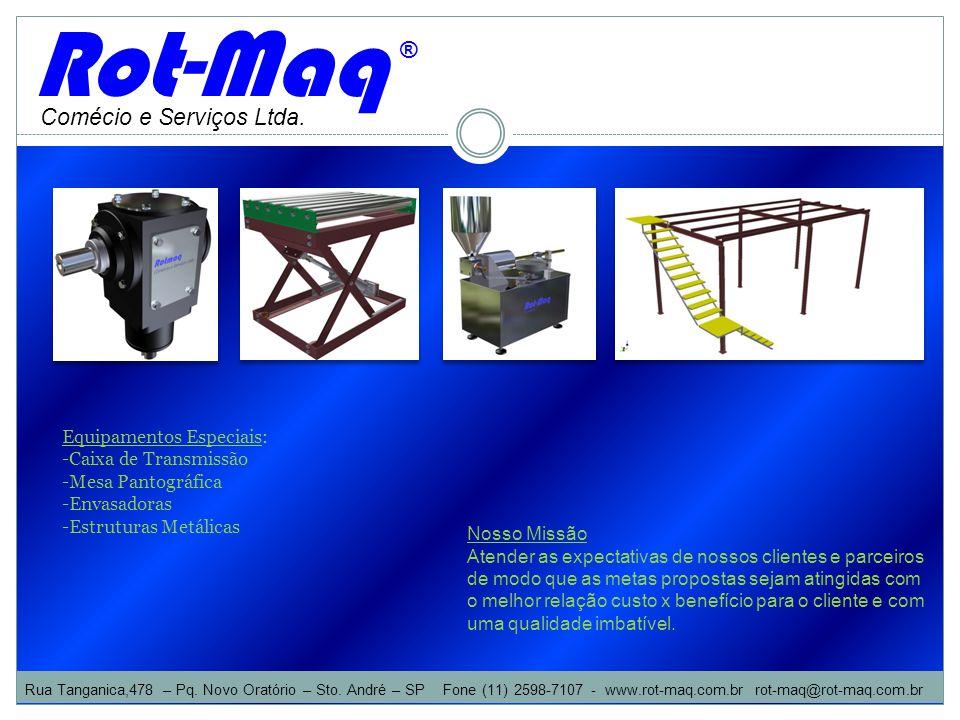 Comécio e Serviços Ltda. Rot-Maq ® Equipamentos Especiais: -Caixa de Transmissão -Mesa Pantográfica -Envasadoras -Estruturas Metálicas Nosso Missão At